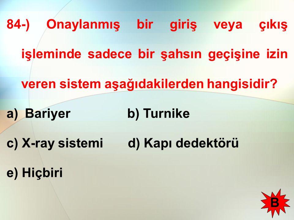 84-) Onaylanmış bir giriş veya çıkış işleminde sadece bir şahsın geçişine izin veren sistem aşağıdakilerden hangisidir? a) Bariyer b) Turnike c) X-ray