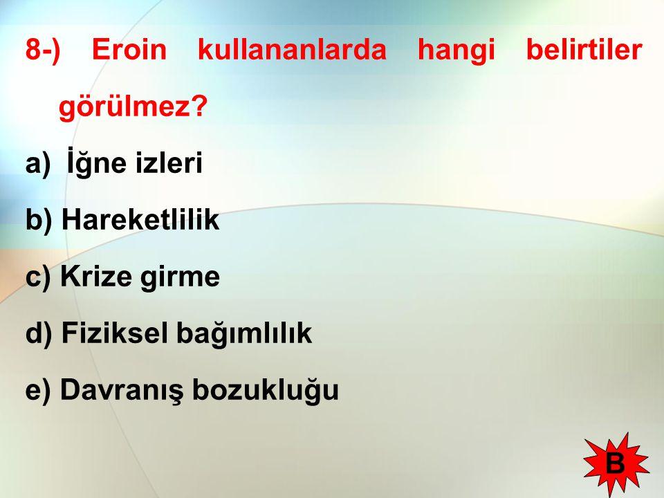 8-) Eroin kullananlarda hangi belirtiler görülmez? a) İğne izleri b) Hareketlilik c) Krize girme d) Fiziksel bağımlılık e) Davranış bozukluğu B