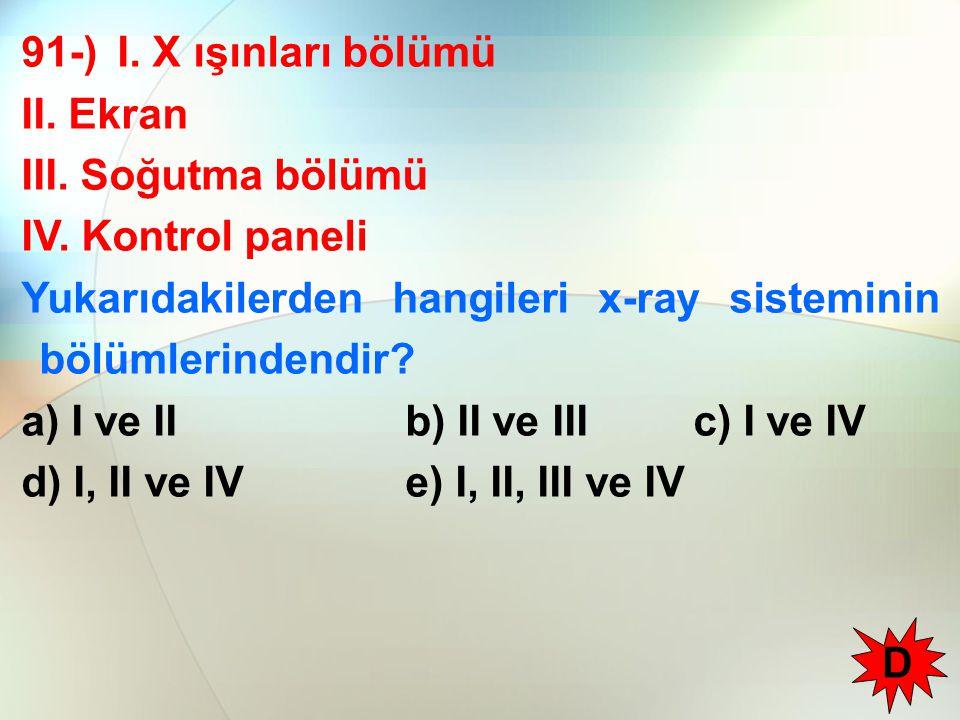 91-) I. X ışınları bölümü II. Ekran III. Soğutma bölümü IV. Kontrol paneli Yukarıdakilerden hangileri x-ray sisteminin bölümlerindendir? a) I ve IIb)
