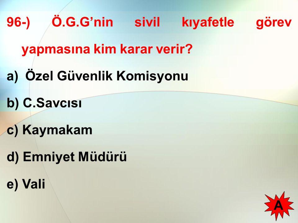96-) Ö.G.G'nin sivil kıyafetle görev yapmasına kim karar verir? a) Özel Güvenlik Komisyonu b) C.Savcısı c) Kaymakam d) Emniyet Müdürü e) Vali A