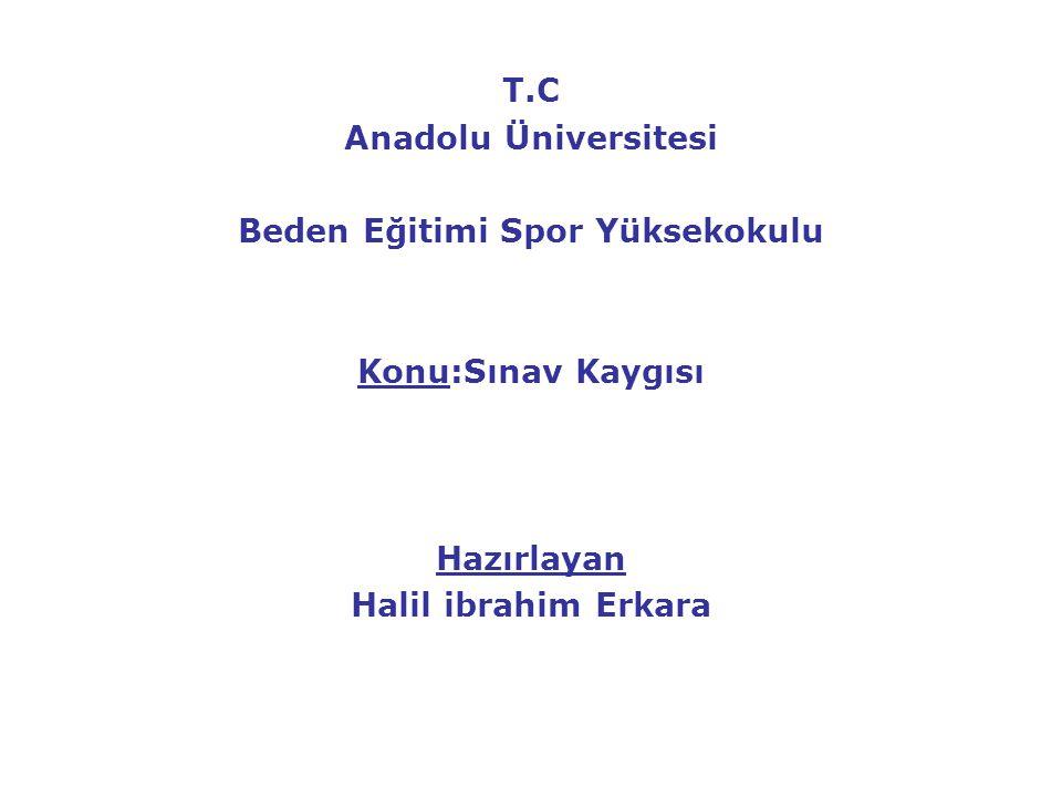 T.C Anadolu Üniversitesi Beden Eğitimi Spor Yüksekokulu Konu:Sınav Kaygısı Hazırlayan Halil ibrahim Erkara