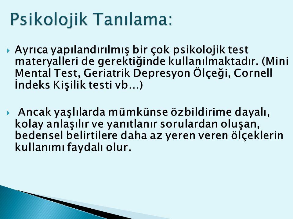  Ayrıca yapılandırılmış bir çok psikolojik test materyalleri de gerektiğinde kullanılmaktadır. (Mini Mental Test, Geriatrik Depresyon Ölçeği, Cornell