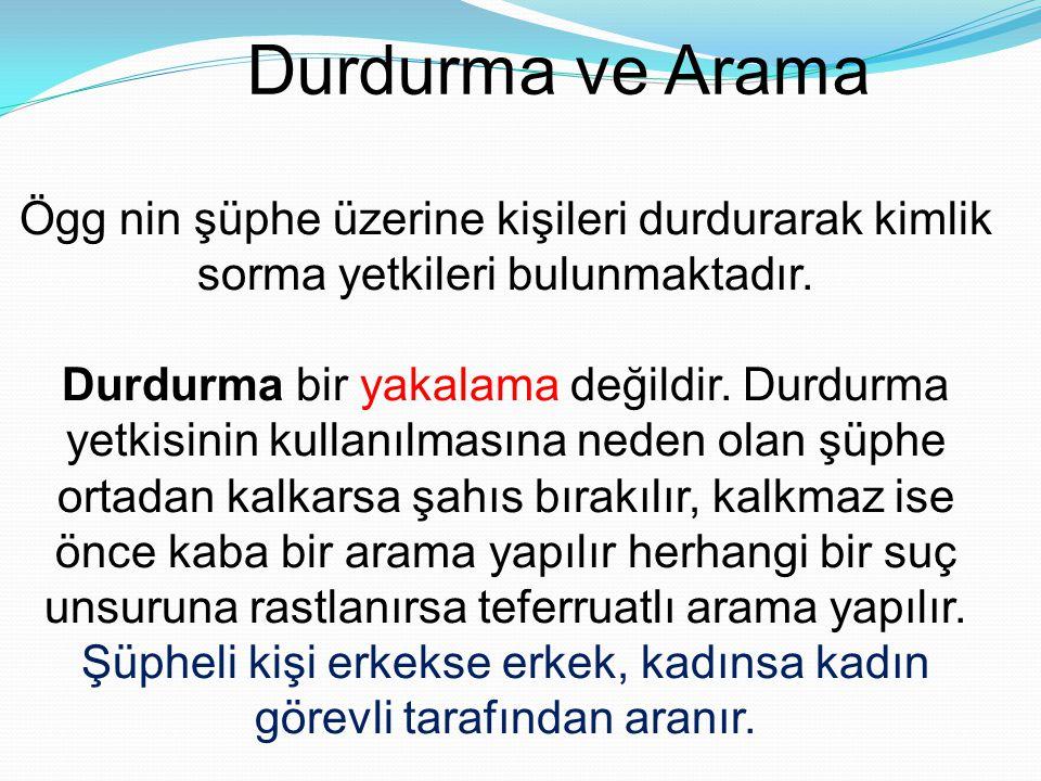Durdurma ve Arama Ögg nin şüphe üzerine kişileri durdurarak kimlik sorma yetkileri bulunmaktadır. Durdurma bir yakalama değildir. Durdurma yetkisinin