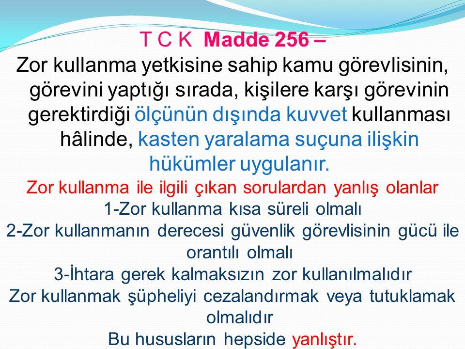 T C K Madde 256 – Zor kullanma yetkisine sahip kamu görevlisinin, görevini yaptığı sırada, kişilere karşı görevinin gerektirdiği ölçünün dışında kuvve