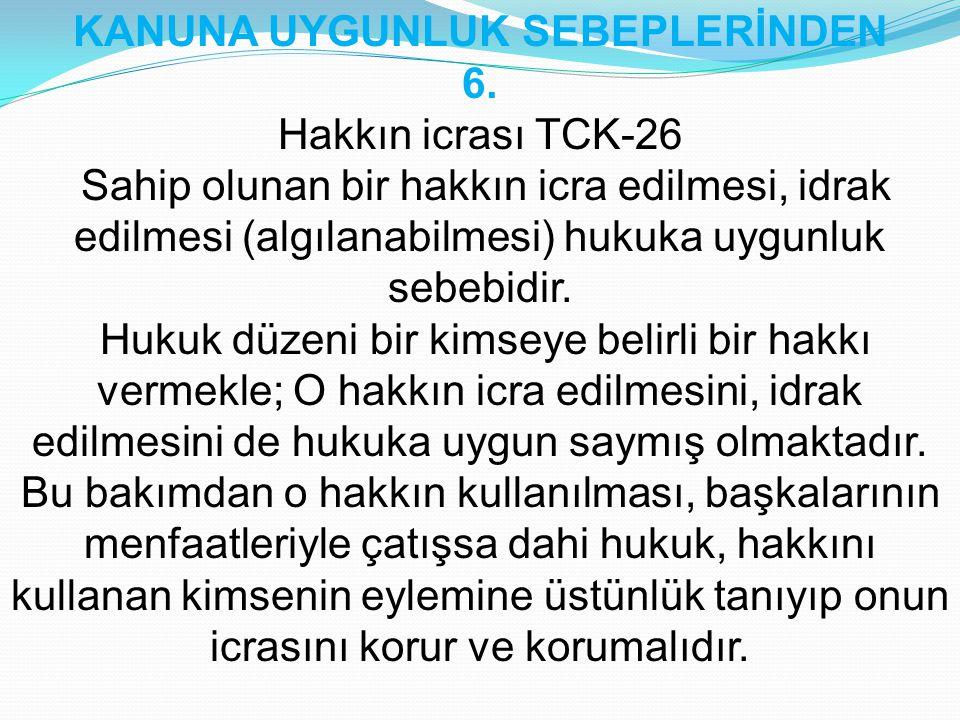 KANUNA UYGUNLUK SEBEPLERİNDEN 6. Hakkın icrası TCK-26 Sahip olunan bir hakkın icra edilmesi, idrak edilmesi (algılanabilmesi) hukuka uygunluk sebebidi