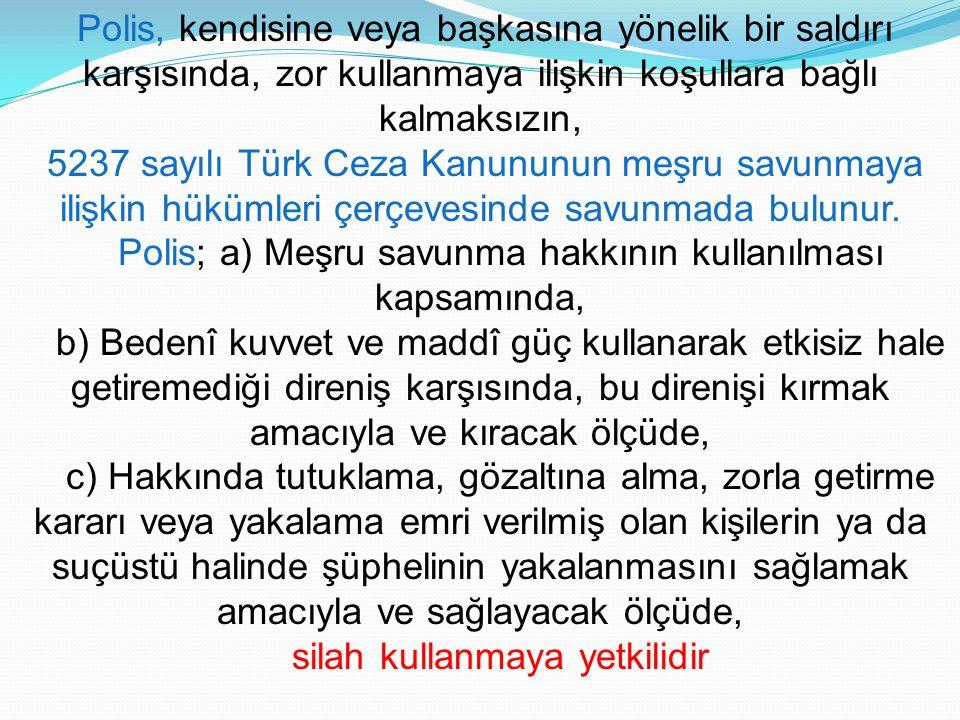 Polis, kendisine veya başkasına yönelik bir saldırı karşısında, zor kullanmaya ilişkin koşullara bağlı kalmaksızın, 5237 sayılı Türk Ceza Kanununun me
