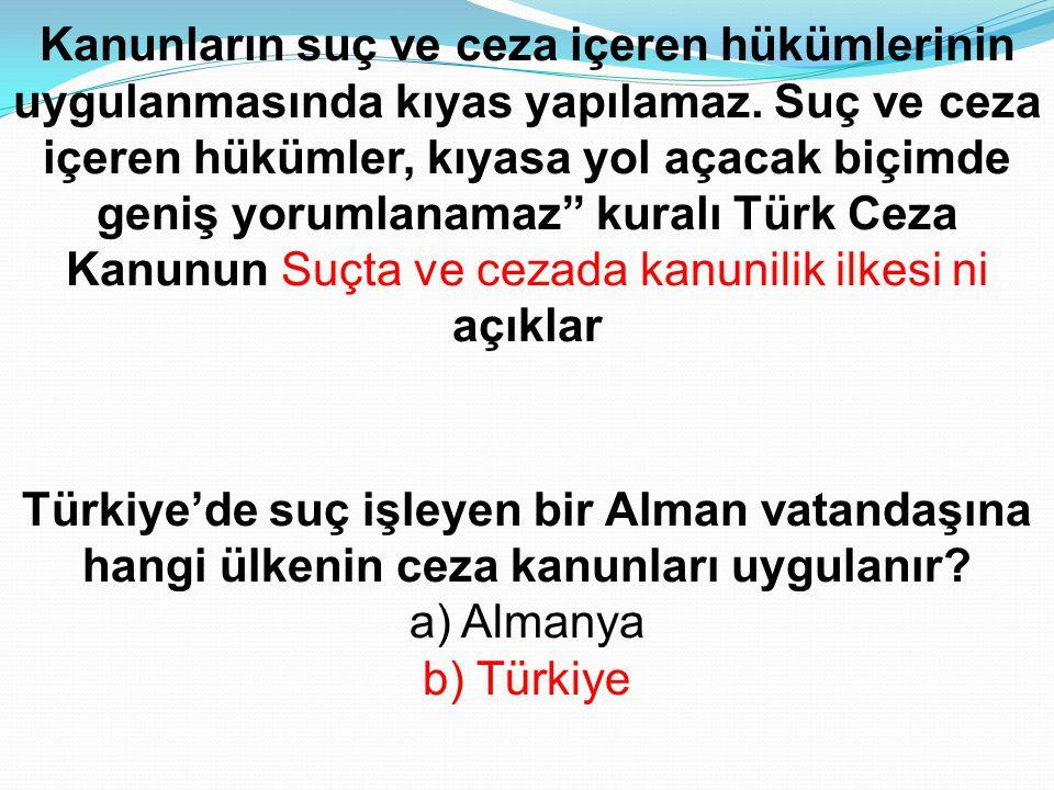 Türkiye'de suç işleyen bir Alman vatandaşına hangi ülkenin ceza kanunları uygulanır? a) Almanya b) Türkiye Kanunların suç ve ceza içeren hükümlerinin