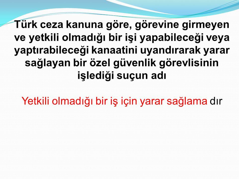 Türk ceza kanuna göre, görevine girmeyen ve yetkili olmadığı bir işi yapabileceği veya yaptırabileceği kanaatini uyandırarak yarar sağlayan bir özel g
