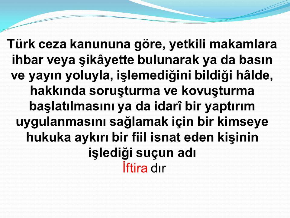Türk ceza kanununa göre, yetkili makamlara ihbar veya şikâyette bulunarak ya da basın ve yayın yoluyla, işlemediğini bildiği hâlde, hakkında soruşturm