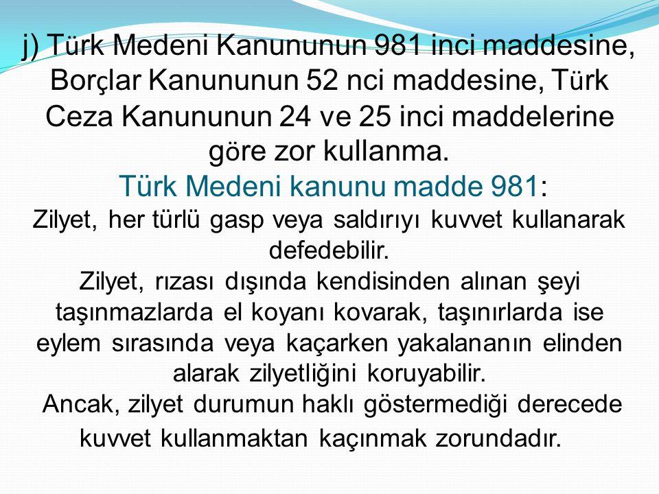 j) T ü rk Medeni Kanununun 981 inci maddesine, Bor ç lar Kanununun 52 nci maddesine, T ü rk Ceza Kanununun 24 ve 25 inci maddelerine g ö re zor kullan