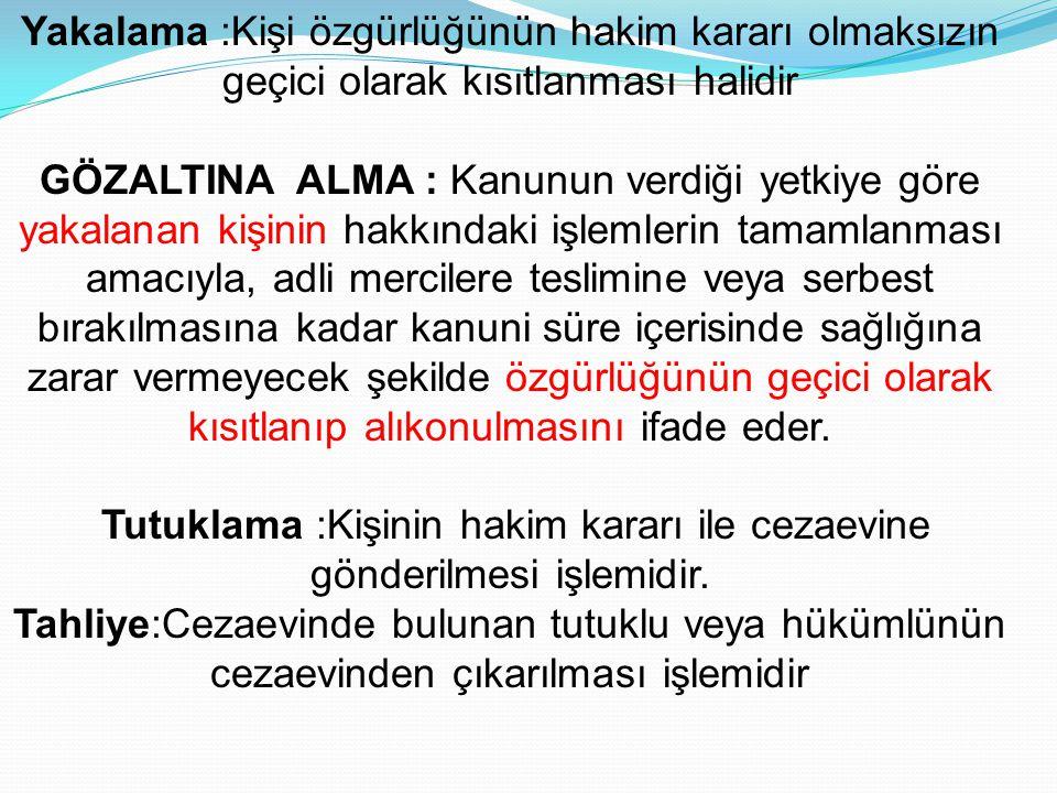 Yakalama :Kişi özgürlüğünün hakim kararı olmaksızın geçici olarak kısıtlanması halidir GÖZALTINA ALMA : Kanunun verdiği yetkiye göre yakalanan kişinin