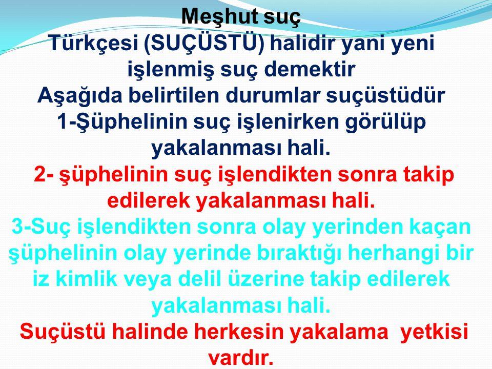 Meşhut suç Türkçesi (SUÇÜSTÜ) halidir yani yeni işlenmiş suç demektir Aşağıda belirtilen durumlar suçüstüdür 1-Şüphelinin suç işlenirken görülüp yakal