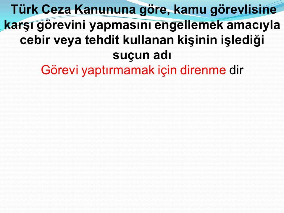 Türk Ceza Kanununa göre, kamu görevlisine karşı görevini yapmasını engellemek amacıyla cebir veya tehdit kullanan kişinin işlediği suçun adı Görevi ya