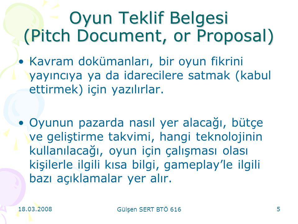18.03.2008 Gülşen SERT BTÖ 616 5 Oyun Teklif Belgesi (Pitch Document, or Proposal) Kavram dokümanları, bir oyun fikrini yayıncıya ya da idarecilere satmak (kabul ettirmek) için yazılırlar.