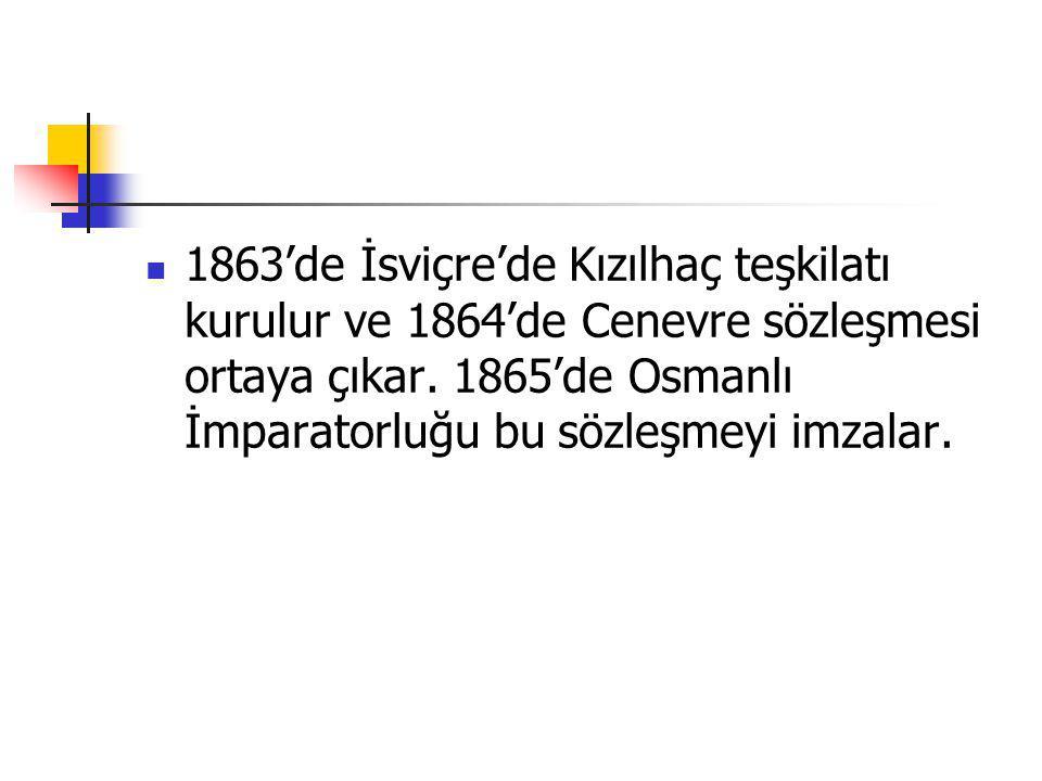 1863'de İsviçre'de Kızılhaç teşkilatı kurulur ve 1864'de Cenevre sözleşmesi ortaya çıkar. 1865'de Osmanlı İmparatorluğu bu sözleşmeyi imzalar.