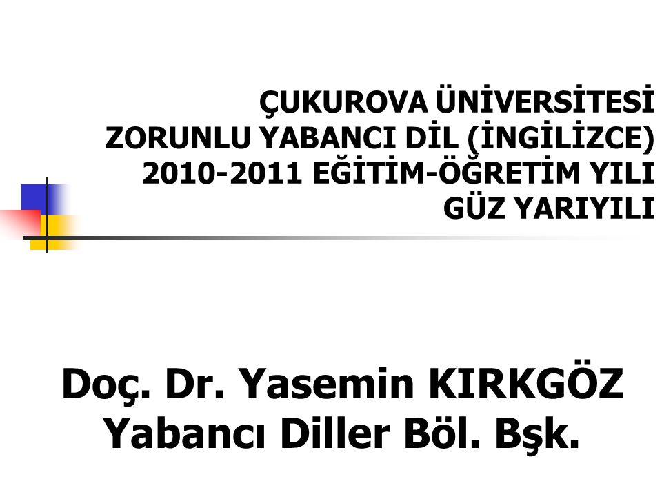 ÇUKUROVA ÜNİVERSİTESİ ZORUNLU YABANCI DİL (İNGİLİZCE) 2010-2011 EĞİTİM-ÖĞRETİM YILI GÜZ YARIYILI Doç. Dr. Yasemin KIRKGÖZ Yabancı Diller Böl. Bşk.