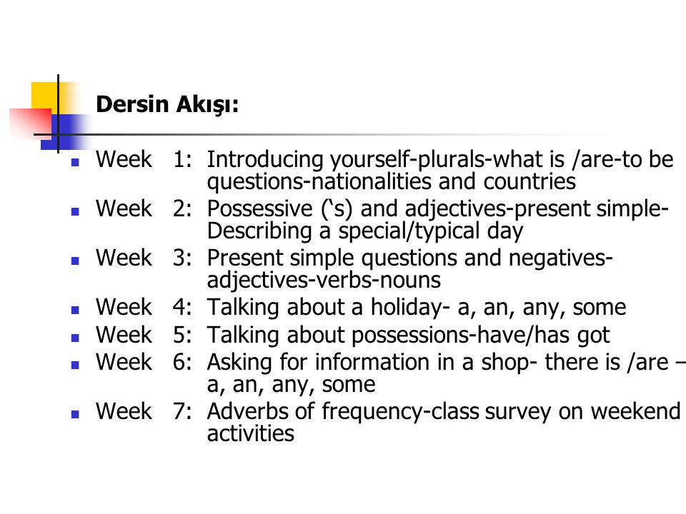 Dersin Akışı: Week 1: Introducing yourself-plurals-what is /are-to be questions-nationalities and countries Week 2: Possessive ('s) and adjectives-pre