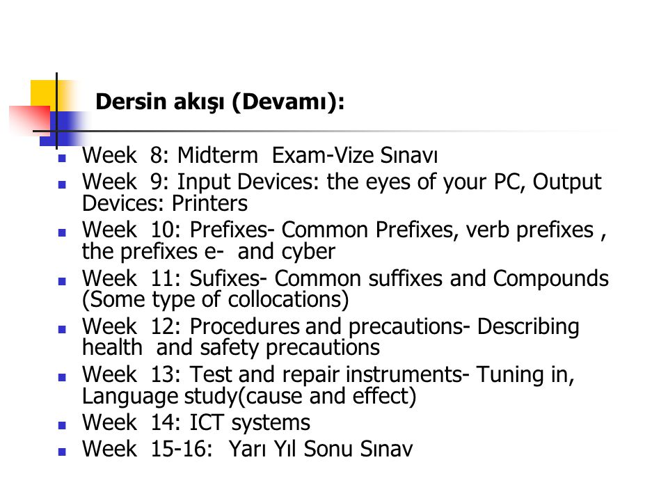 Dersin akışı (Devamı): Week 8: Midterm Exam-Vize Sınavı Week 9: Input Devices: the eyes of your PC, Output Devices: Printers Week 10: Prefixes- Common