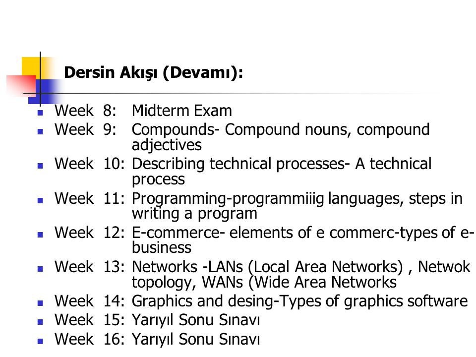 Dersin Akışı (Devamı): Week 8: Midterm Exam Week 9: Compounds- Compound nouns, compound adjectives Week 10: Describing technical processes- A technica
