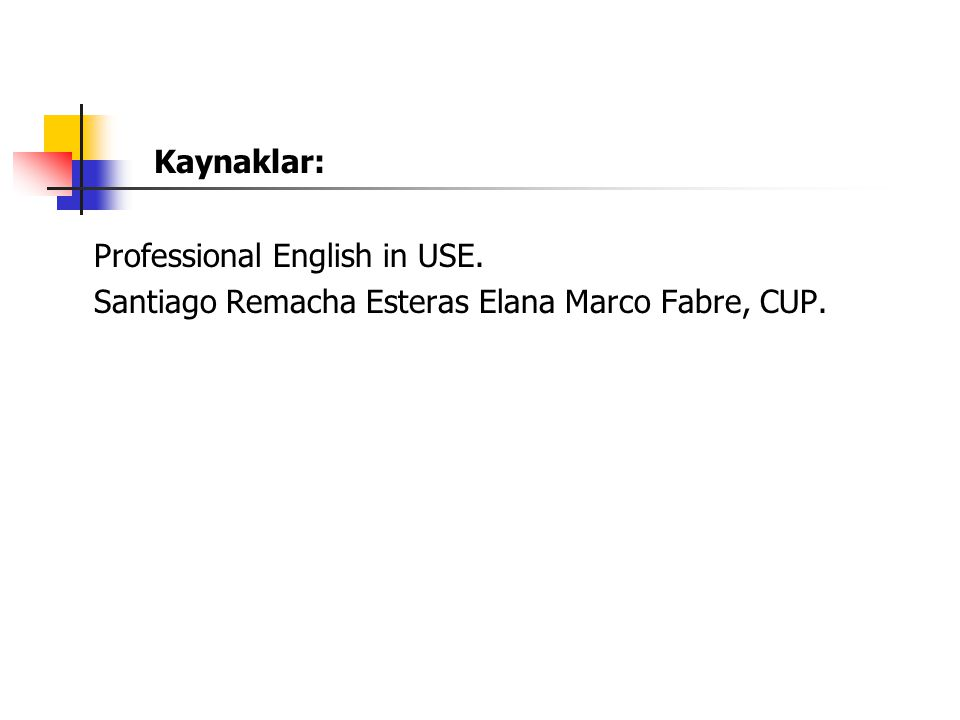 Kaynaklar: Professional English in USE. Santiago Remacha Esteras Elana Marco Fabre, CUP.