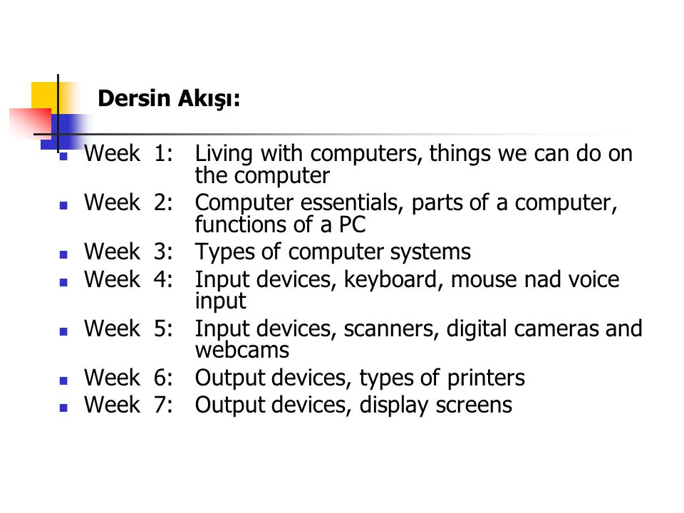 Dersin Akışı: Week 1: Living with computers, things we can do on the computer Week 2: Computer essentials, parts of a computer, functions of a PC Week