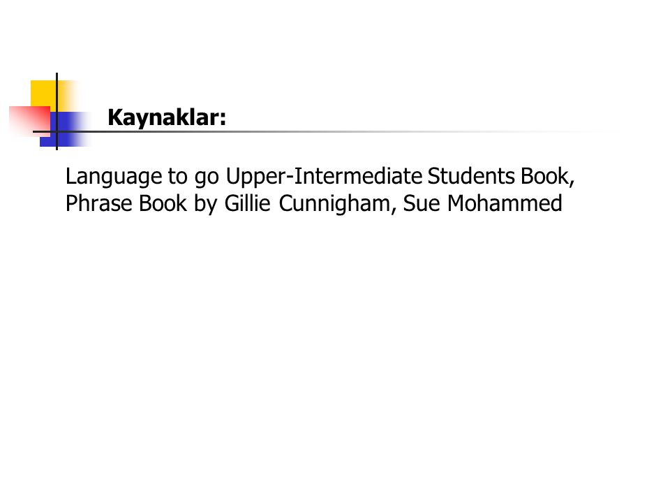 Kaynaklar: Language to go Upper-Intermediate Students Book, Phrase Book by Gillie Cunnigham, Sue Mohammed