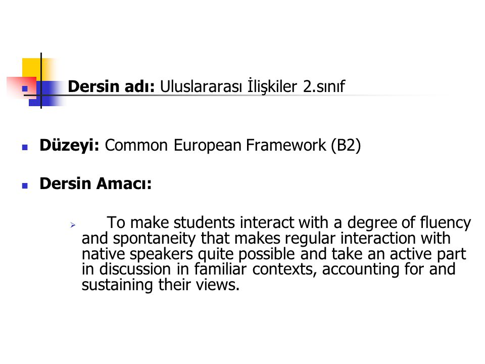 Dersin adı: Uluslararası İlişkiler 2.sınıf Düzeyi: Common European Framework (B2) Dersin Amacı:  To make students interact with a degree of fluency and spontaneity that makes regular interaction with native speakers quite possible and take an active part in discussion in familiar contexts, accounting for and sustaining their views.