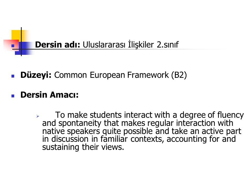 Dersin adı: Uluslararası İlişkiler 2.sınıf Düzeyi: Common European Framework (B2) Dersin Amacı:  To make students interact with a degree of fluency a