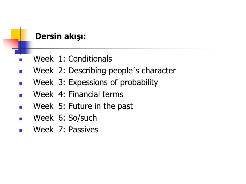 Dersin akışı: Week 1: Conditionals Week 2: Describing people´s character Week 3: Expessions of probability Week 4: Financial terms Week 5: Future in t