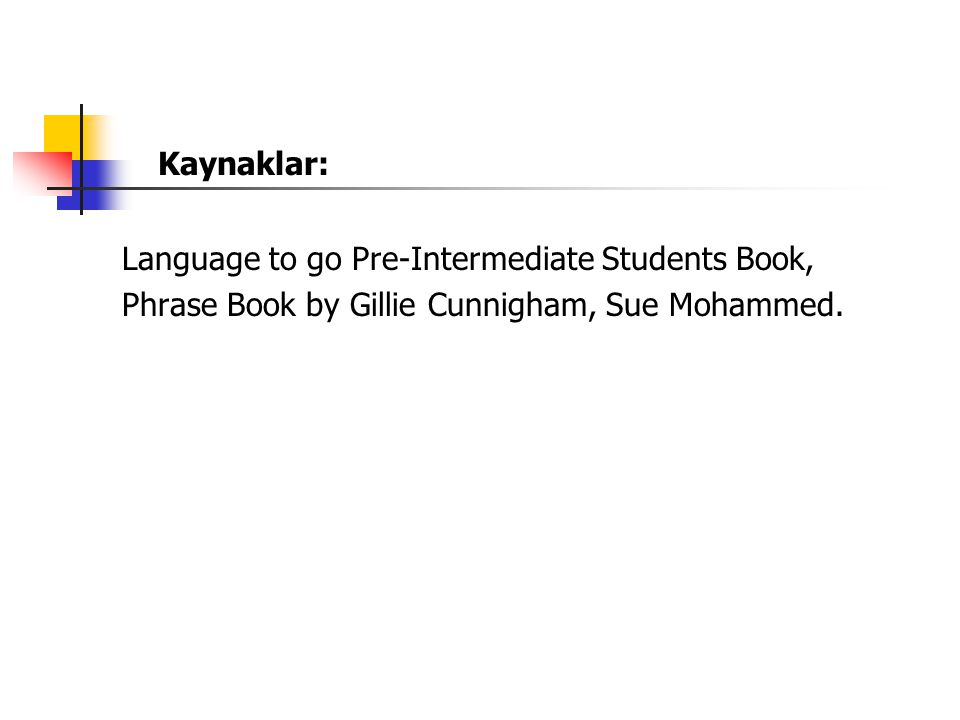 Kaynaklar: Language to go Pre-Intermediate Students Book, Phrase Book by Gillie Cunnigham, Sue Mohammed.