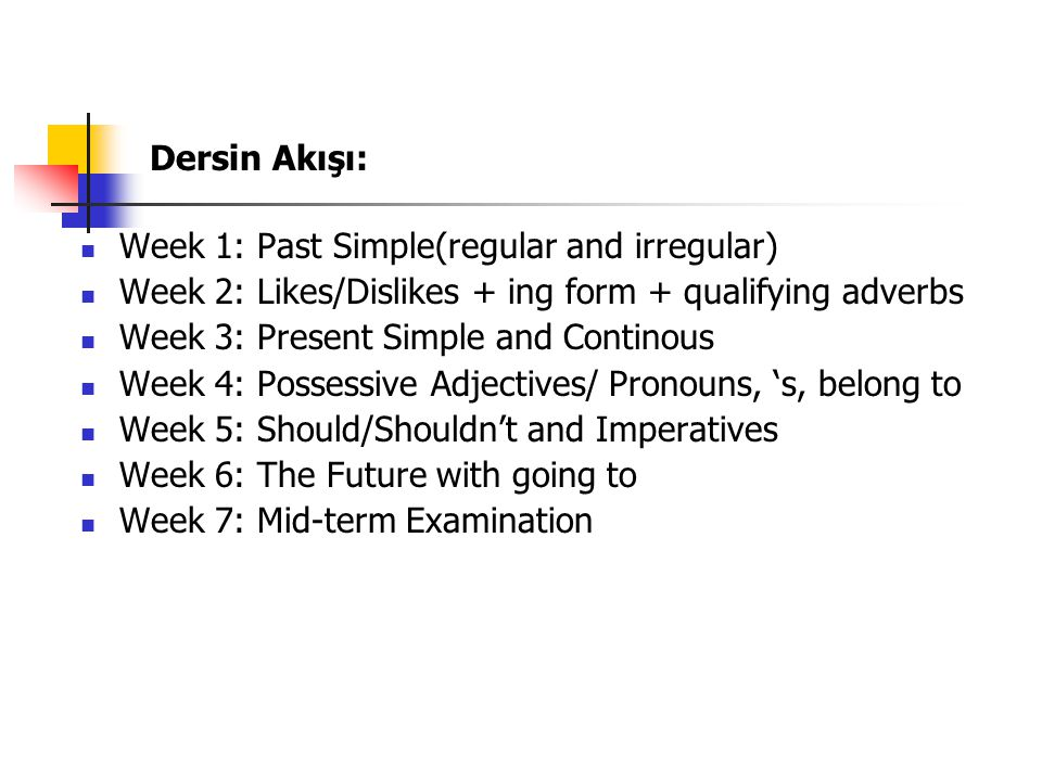 Dersin Akışı: Week 1: Past Simple(regular and irregular) Week 2: Likes/Dislikes + ing form + qualifying adverbs Week 3: Present Simple and Continous Week 4: Possessive Adjectives/ Pronouns, 's, belong to Week 5: Should/Shouldn't and Imperatives Week 6: The Future with going to Week 7: Mid-term Examination