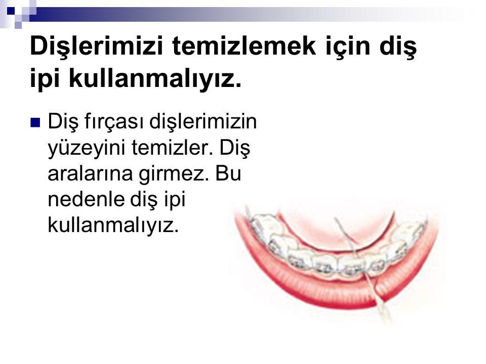Dişlerimizi temizlemek için diş ipi kullanmalıyız. Diş fırçası dişlerimizin yüzeyini temizler. Diş aralarına girmez. Bu nedenle diş ipi kullanmalıyız.