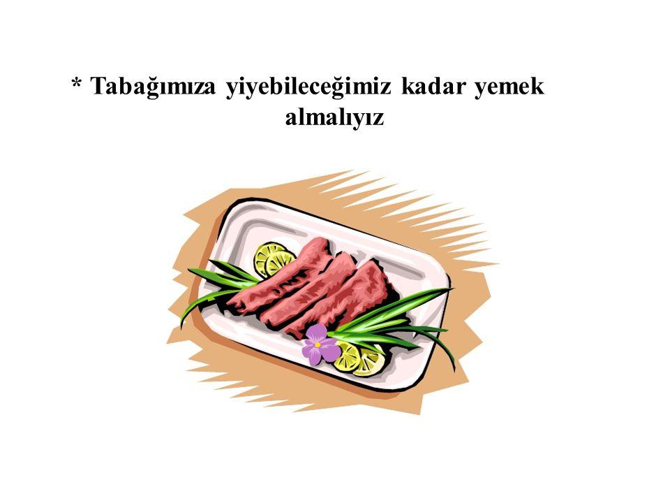 * Tabağımıza yiyebileceğimiz kadar yemek almalıyız