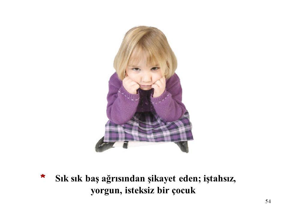 54 * Sık sık baş ağrısından şikayet eden; iştahsız, yorgun, isteksiz bir çocuk