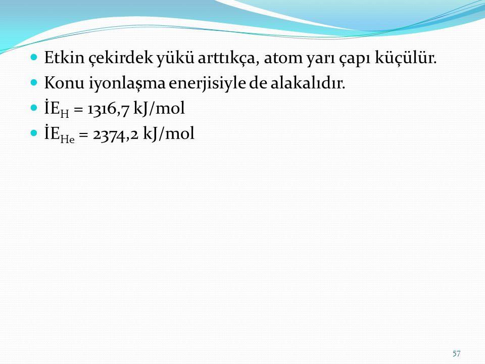 Etkin çekirdek yükü arttıkça, atom yarı çapı küçülür. Konu iyonlaşma enerjisiyle de alakalıdır. İE H = 1316,7 kJ/mol İE He = 2374,2 kJ/mol 57