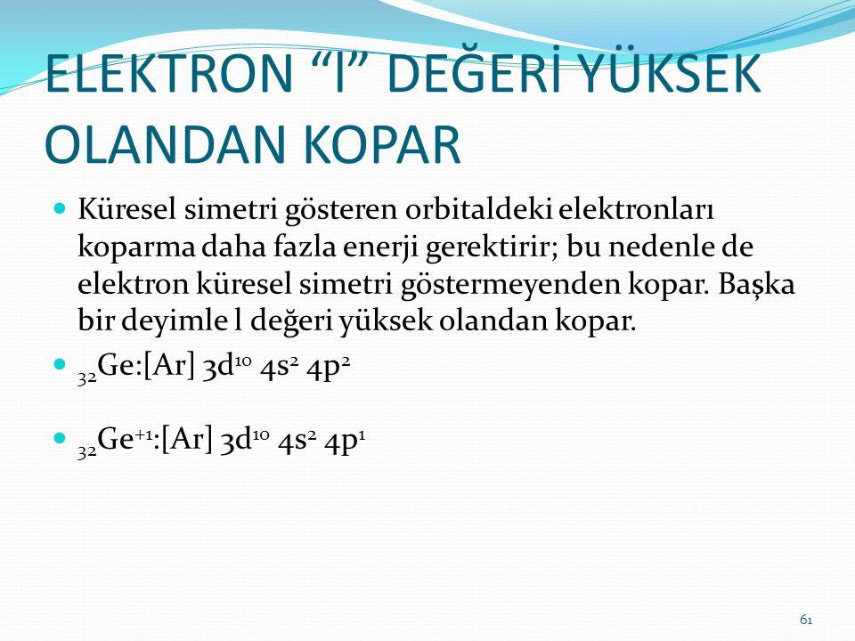 """ELEKTRON """"l"""" DEĞERİ YÜKSEK OLANDAN KOPAR Küresel simetri gösteren orbitaldeki elektronları koparma daha fazla enerji gerektirir; bu nedenle de elektro"""