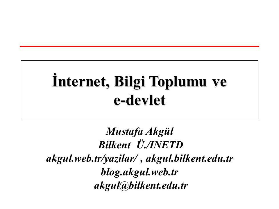 Mustafa Akgül Bilkent Ü./INETD akgul.web.tr/yazilar/, akgul.bilkent.edu.tr blog.akgul.web.tr akgul@bilkent.edu.tr İnternet, Bilgi Toplumu ve e-devlet