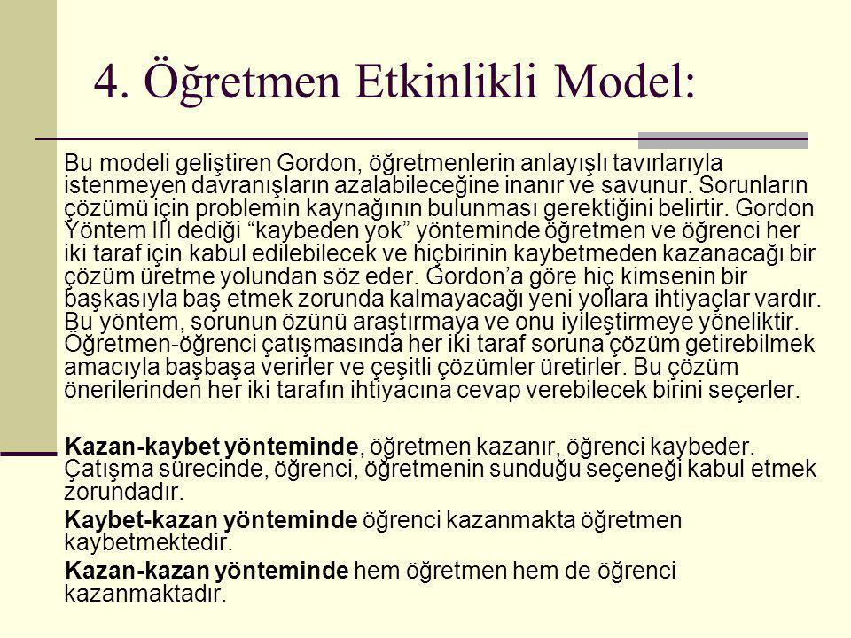 4. Öğretmen Etkinlikli Model: Bu modeli geliştiren Gordon, öğretmenlerin anlayışlı tavırlarıyla istenmeyen davranışların azalabileceğine inanır ve sav