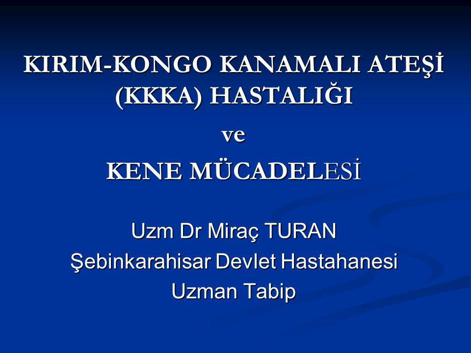 KIRIM-KONGO KANAMALI ATEŞİ (KKKA) HASTALIĞI ve KENE MÜCADELESİ Uzm Dr Miraç TURAN Şebinkarahisar Devlet Hastahanesi Uzman Tabip