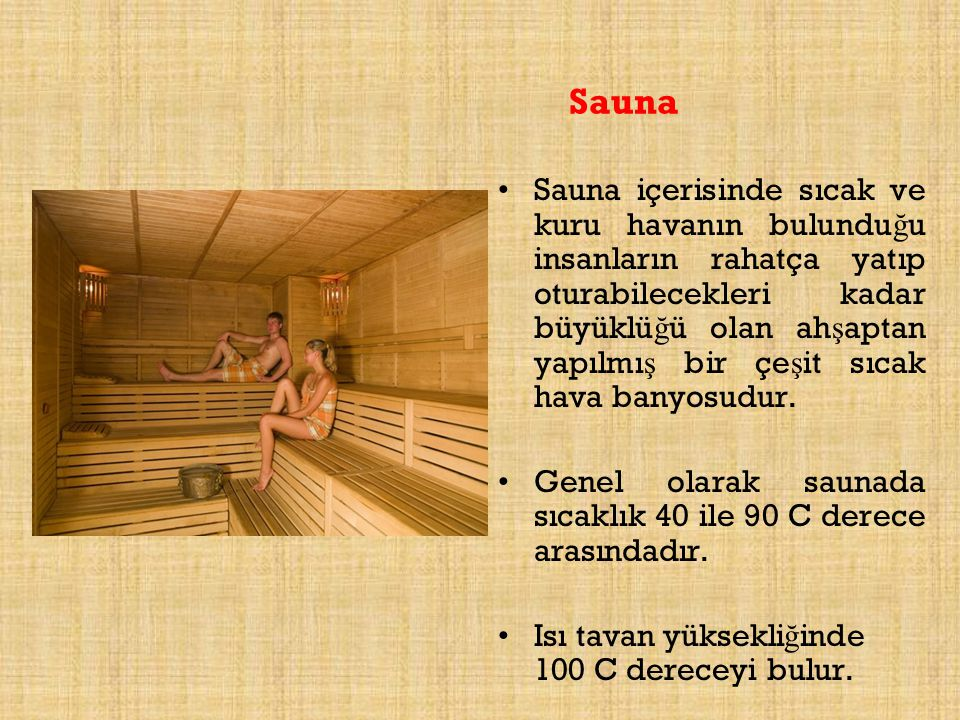 Sauna Sauna içerisinde sıcak ve kuru havanın bulundu ğ u insanların rahatça yatıp oturabilecekleri kadar büyüklü ğ ü olan ah ş aptan yapılmı ş bir çe
