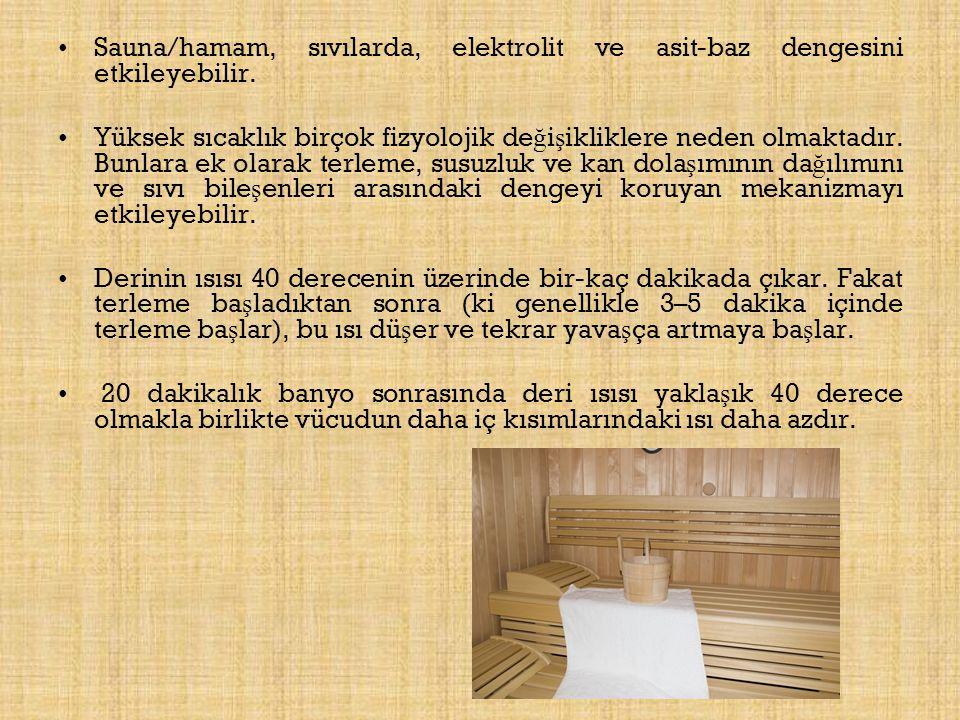 Sauna/hamam, sıvılarda, elektrolit ve asit-baz dengesini etkileyebilir. Yüksek sıcaklık birçok fizyolojik de ğ i ş ikliklere neden olmaktadır. Bunlara
