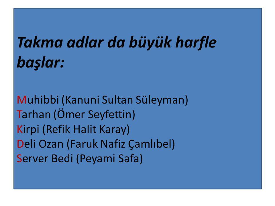 Takma adlar da büyük harfle başlar: Muhibbi (Kanuni Sultan Süleyman) Tarhan (Ömer Seyfettin) Kirpi (Refik Halit Karay) Deli Ozan (Faruk Nafiz Çamlıbel