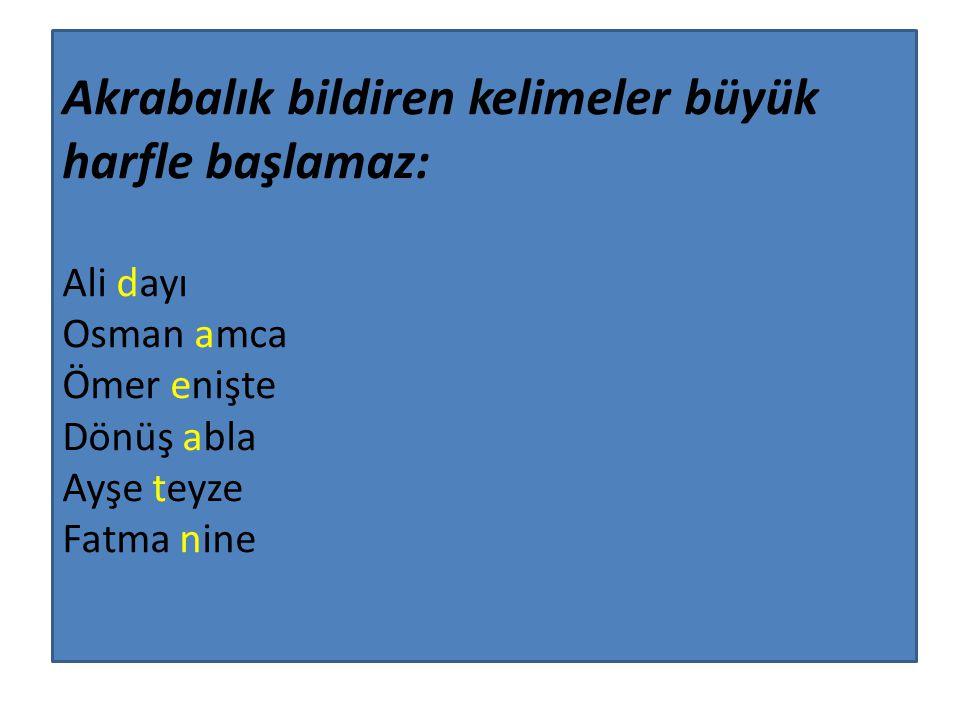 Akrabalık bildiren kelimeler büyük harfle başlamaz: Ali dayı Osman amca Ömer enişte Dönüş abla Ayşe teyze Fatma nine