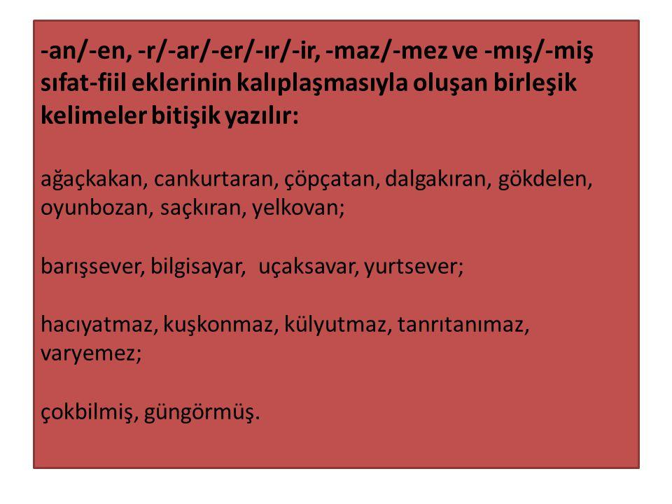 -an/-en, -r/-ar/-er/-ır/-ir, -maz/-mez ve -mış/-miş sıfat-fiil eklerinin kalıplaşmasıyla oluşan birleşik kelimeler bitişik yazılır: ağaçkakan, cankurt