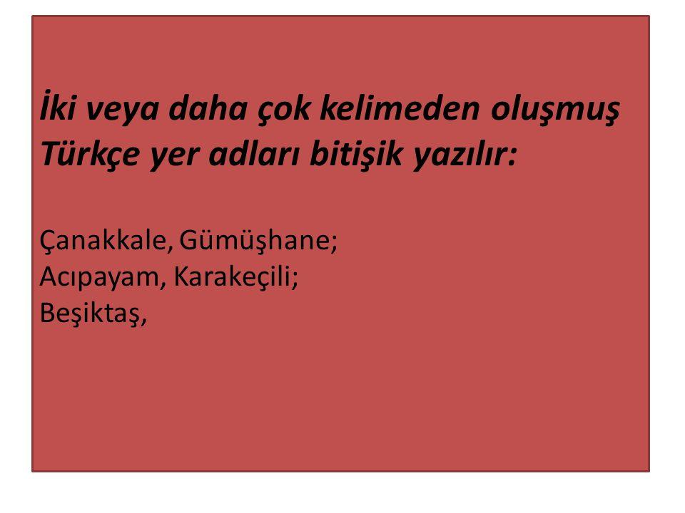 İki veya daha çok kelimeden oluşmuş Türkçe yer adları bitişik yazılır: Çanakkale, Gümüşhane; Acıpayam, Karakeçili; Beşiktaş,