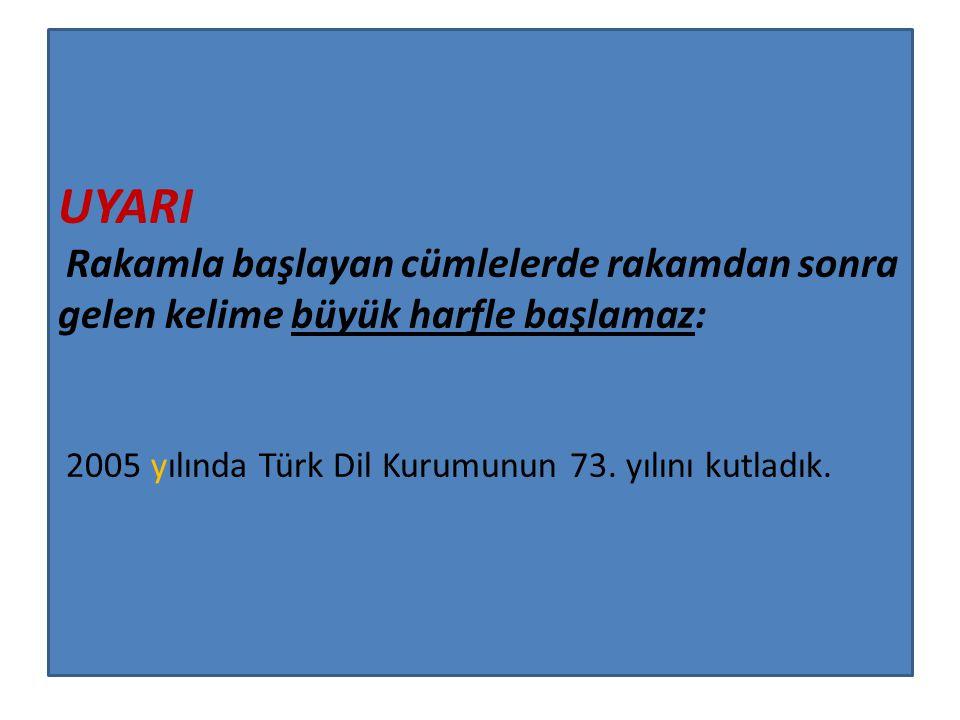 UYARI Rakamla başlayan cümlelerde rakamdan sonra gelen kelime büyük harfle başlamaz: 2005 yılında Türk Dil Kurumunun 73. yılını kutladık.