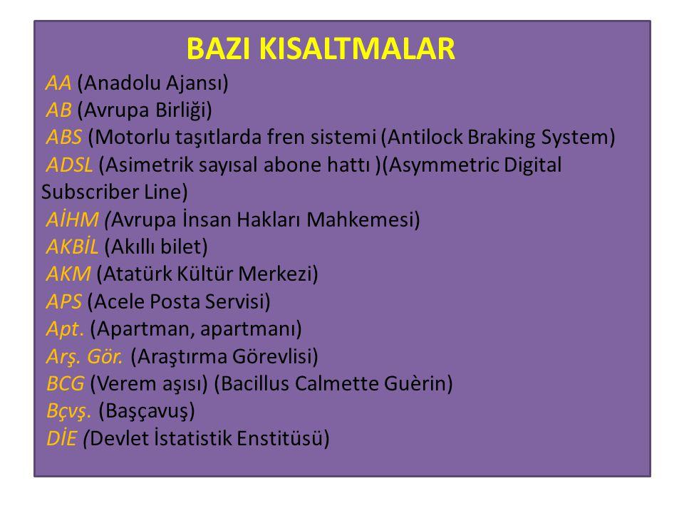BAZI KISALTMALAR AA (Anadolu Ajansı) AB (Avrupa Birliği) ABS (Motorlu taşıtlarda fren sistemi (Antilock Braking System) ADSL (Asimetrik sayısal abone
