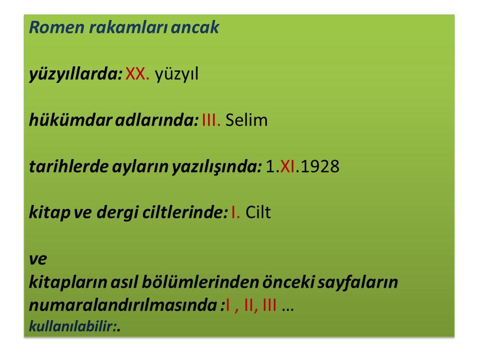 Romen rakamları ancak yüzyıllarda: XX. yüzyıl hükümdar adlarında: III. Selim tarihlerde ayların yazılışında: 1.XI.1928 kitap ve dergi ciltlerinde: I.
