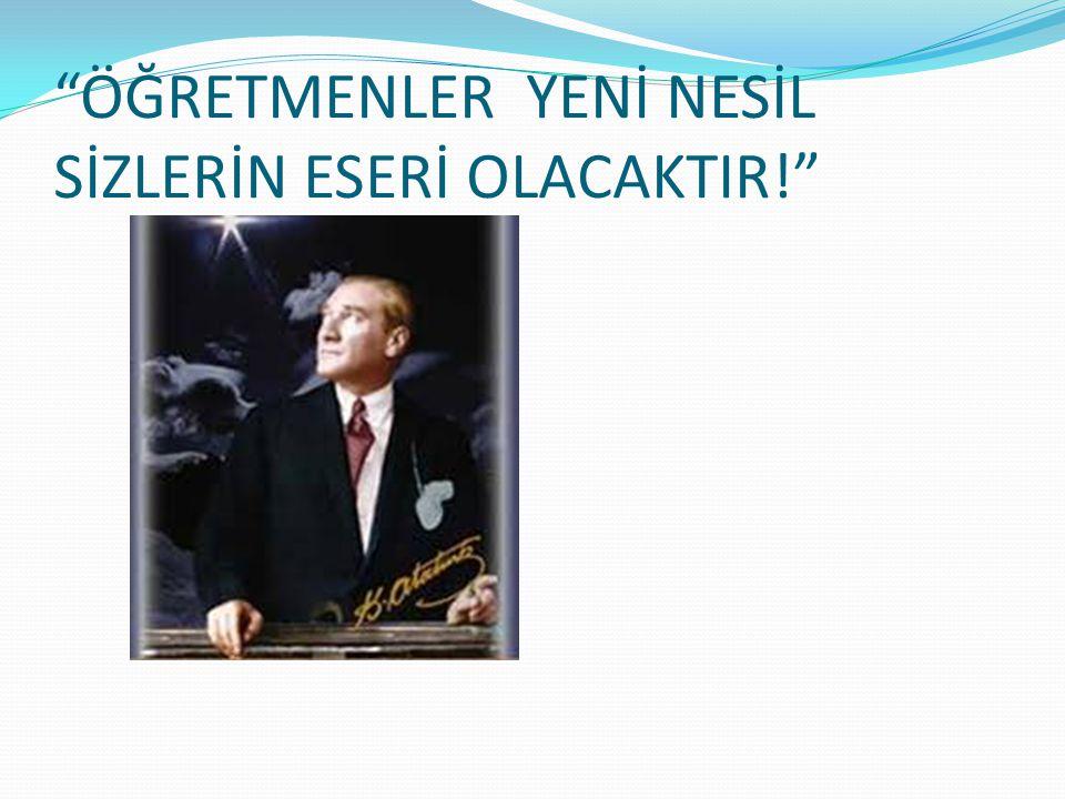 """""""ÖĞRETMENLER YENİ NESİL SİZLERİN ESERİ OLACAKTIR!"""""""
