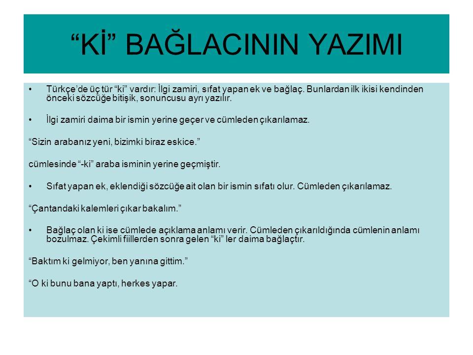 """""""Kİ"""" BAĞLACININ YAZIMI Türkçe'de üç tür """"ki"""" vardır: İlgi zamiri, sıfat yapan ek ve bağlaç. Bunlardan ilk ikisi kendinden önceki sözcüğe bitişik, sonu"""